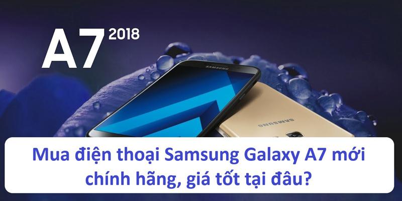 Mua điện thoại Samsung Galaxy A7 mới chính hãng, giá tốt tại đâu?