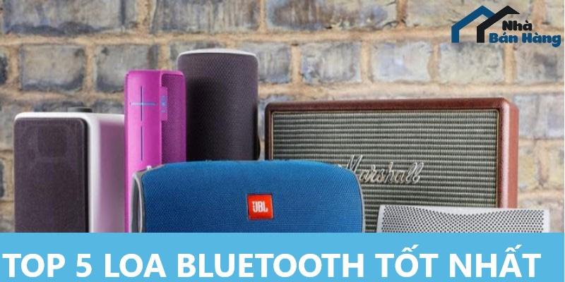 Top 5 Loa Bluetooth tốt bán chạy nhất hiện nay